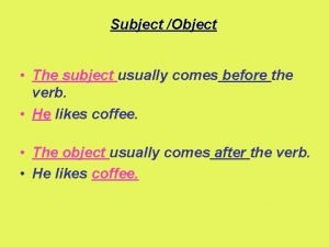 Subject Object The subject usually comes before the