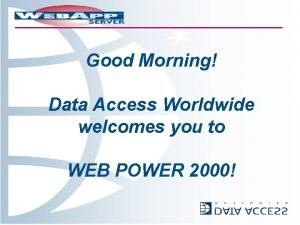 Good Morning Data Access Worldwide welcomes you to