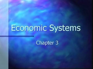 Economic Systems Chapter 3 Why are economic systems