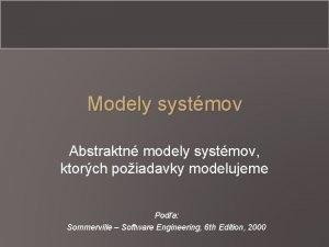 Modely systmov Abstraktn modely systmov ktorch poiadavky modelujeme