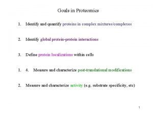 Goals in Proteomics 1 Identify and quantify proteins