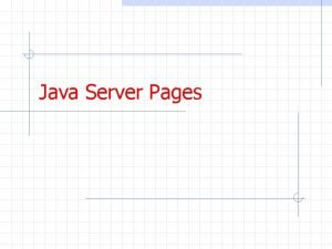 Java Server Pages Servlets The purpose of a