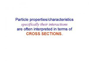 Particle propertiescharacteristics specifically their interactions are often interpreted