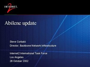 Abilene update Steve Corbat Director Backbone Network Infrastructure