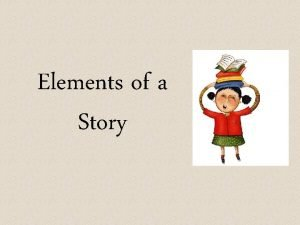 Elements of a Story Elements of a Story