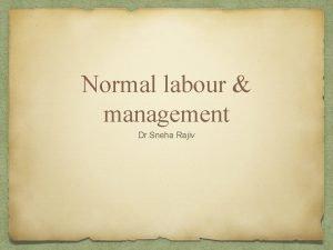 Normal labour management Dr Sneha Rajiv Labour is