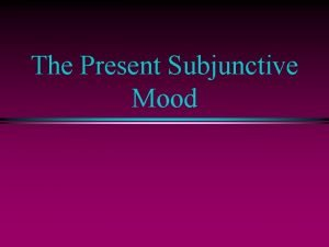 The Present Subjunctive Mood The Indicative Mood l