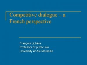 Competitive dialogue a French perspective Franois Lichre Professor