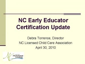 NC Early Educator Certification Update Debra Torrence Director