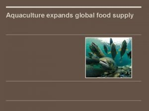 Aquaculture expands global food supply Aquaculture background Growing
