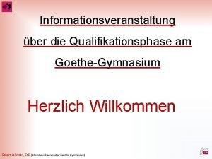 Informationsveranstaltung ber die Qualifikationsphase am GoetheGymnasium Herzlich Willkommen