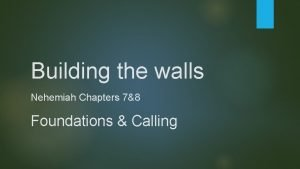 Building the walls Nehemiah Chapters 78 Foundations Calling