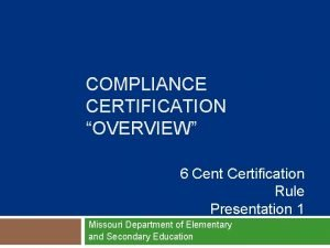 COMPLIANCE CERTIFICATION OVERVIEW 6 Cent Certification Rule Presentation