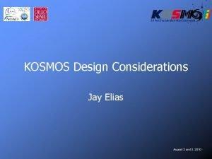 KOSMOS Design Considerations Jay Elias August 2 and