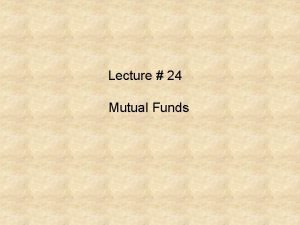Lecture 24 Mutual Funds Balanced Funds The basic