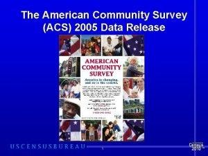 The American Community Survey ACS 2005 Data Release