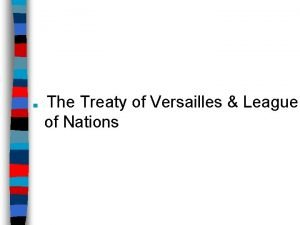 The Treaty of Versailles League of Nations The
