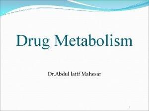 Drug Metabolism Dr Abdul latif Mahesar 1 Drug