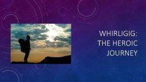 WHIRLIGIG THE HEROIC JOURNEY 1 THE ORDINARY WORLD