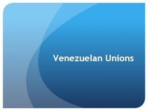 Venezuelan Unions Overall Situation Generally speaking Unions in