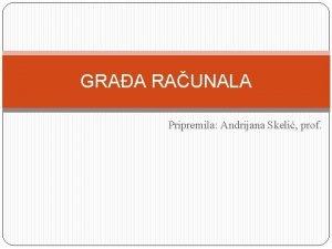 GRAA RAUNALA Pripremila Andrijana Skeli prof Osnovna graa
