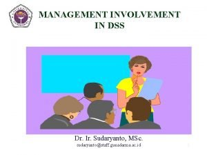 INVOLVEMENT MANAGEMENT IN DSS Dr Ir Sudaryanto MSc