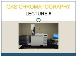 GAS CHROMATOGRAPHY LECTURE 8 PRINCIPLES In Gas Chromatography