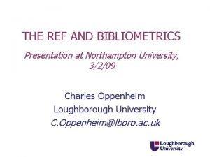 THE REF AND BIBLIOMETRICS Presentation at Northampton University