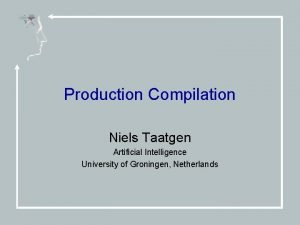 Production Compilation Niels Taatgen Artificial Intelligence University of
