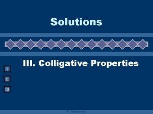 Solutions I III Colligative Properties II III C