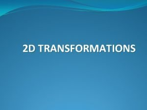 2 D TRANSFORMATIONS 2 D Transformations What is