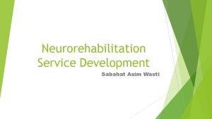 Neurorehabilitation Service Development Sabahat Asim Wasti Objective To