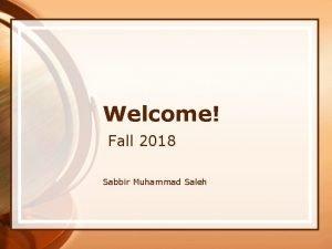 Welcome Fall 2018 Sabbir Muhammad Saleh AgendaTopics to