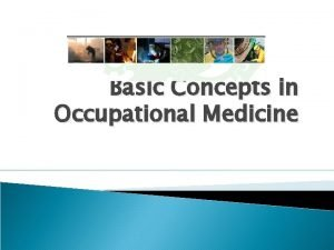 Basic Concepts in Occupational Medicine What is occupational