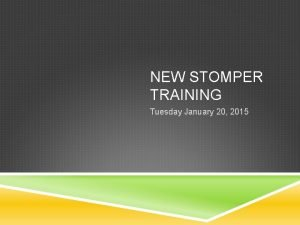 NEW STOMPER TRAINING Tuesday January 20 2015 INTRODUCTIONS