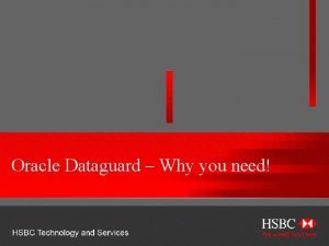 Oracle Dataguard Why you need HSBC TECHNOLOGY AND