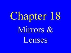 Chapter 18 Mirrors Lenses Mirrors Smooth surfaces that