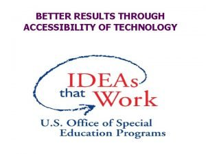 BETTER RESULTS THROUGH ACCESSIBILITY OF TECHNOLOGY Accessibility Convenience