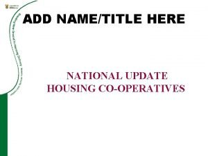 ADD NAMETITLE HERE NATIONAL UPDATE HOUSING COOPERATIVES Contents