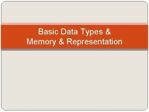 Basic Data Types Memory Representation Basic data types