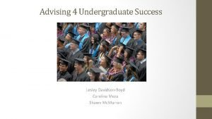 Advising 4 Undergraduate Success Lesley DavidsonBoyd Carolina Meza