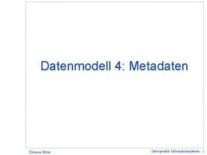 Datenmodell 4 Metadaten Klemens Bhm Interoperable Informationssysteme 1