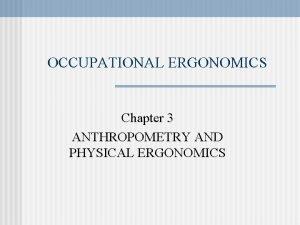 OCCUPATIONAL ERGONOMICS Chapter 3 ANTHROPOMETRY AND PHYSICAL ERGONOMICS