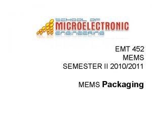 EMT 452 MEMS SEMESTER II 20102011 MEMS Packaging