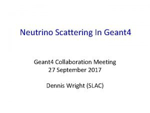 Neutrino Scattering In Geant 4 Collaboration Meeting 27