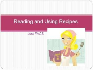 Reading and Using Recipes Just FACS What is
