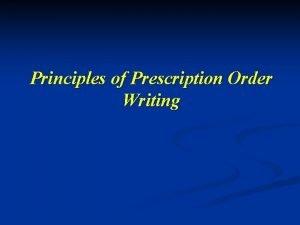 Principles of Prescription Order Writing Prescription The prescription