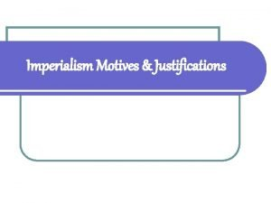 Imperialism Motives Justifications Analyzing Motives of Imperialism GOAL