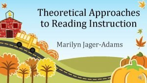 Theoretical Approaches to Reading Instruction Marilyn JagerAdams Introduction