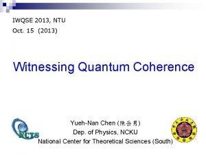 IWQSE 2013 NTU Oct 15 2013 Witnessing Quantum